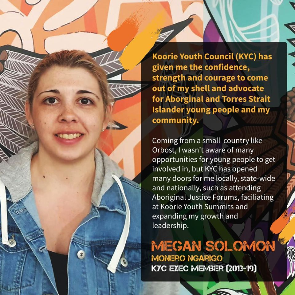 """Coming from a small country like Orbost, I wasn't aware of many opportunities for young people to get involved in, but KYC has opened many doors for me locally, state-wide and nationally."" Megan Solomon, Monero Ngarigol."