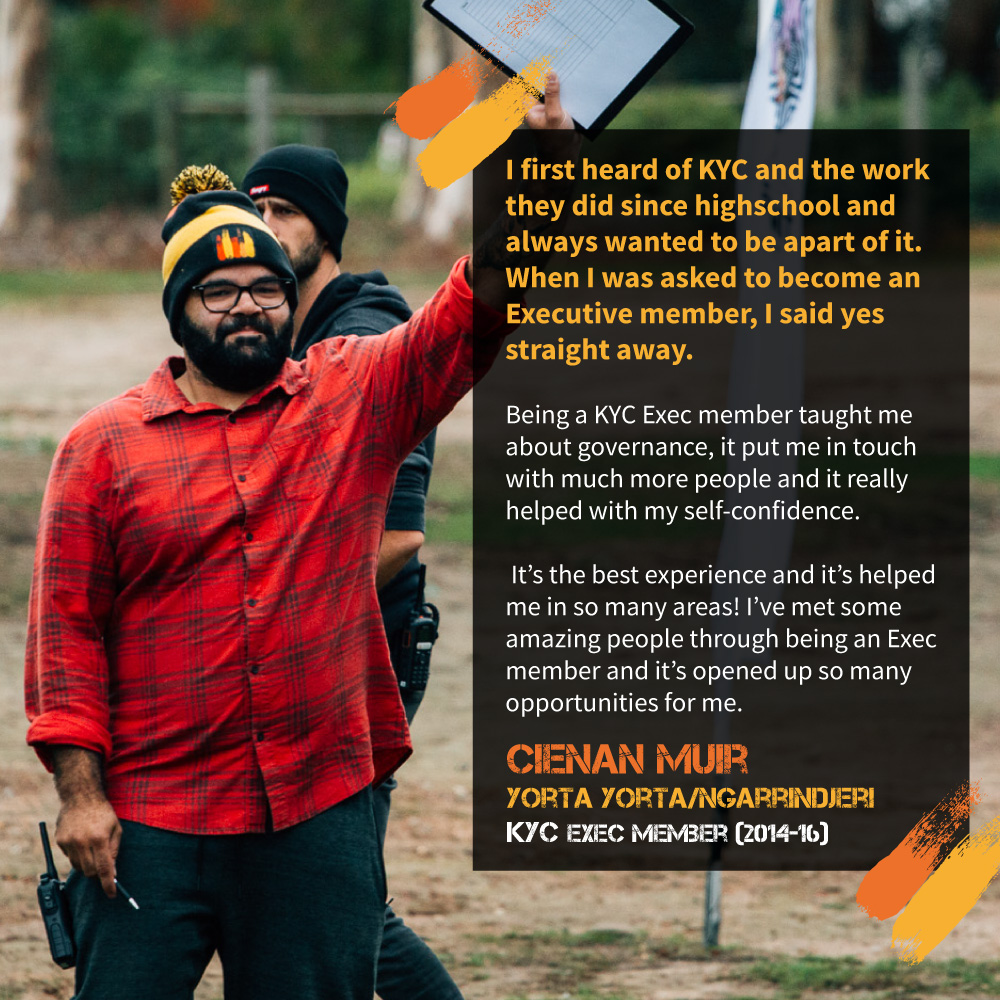 """It's the best experience and it's helped me in so many areas! I've met some amazing people through being an Exec member and it's opened up so many opportunities for me."" Cienan Muir, Yorta Yorta/Ngarrindjeri, past Exec member and KYC's Senior Project Officer."