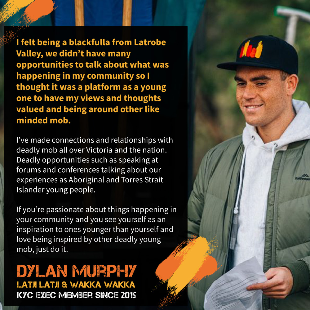 """I've made connections and relationships with deadly mob all over Victoria and the nation. Deadly opportunities such as speaking at forums and conferences talking about our experiences as Aboriginal and Torres Strait Islander young people."" Dylan Murphy, Latji Latji and Wakka Wakka, and Exec member since 2015."