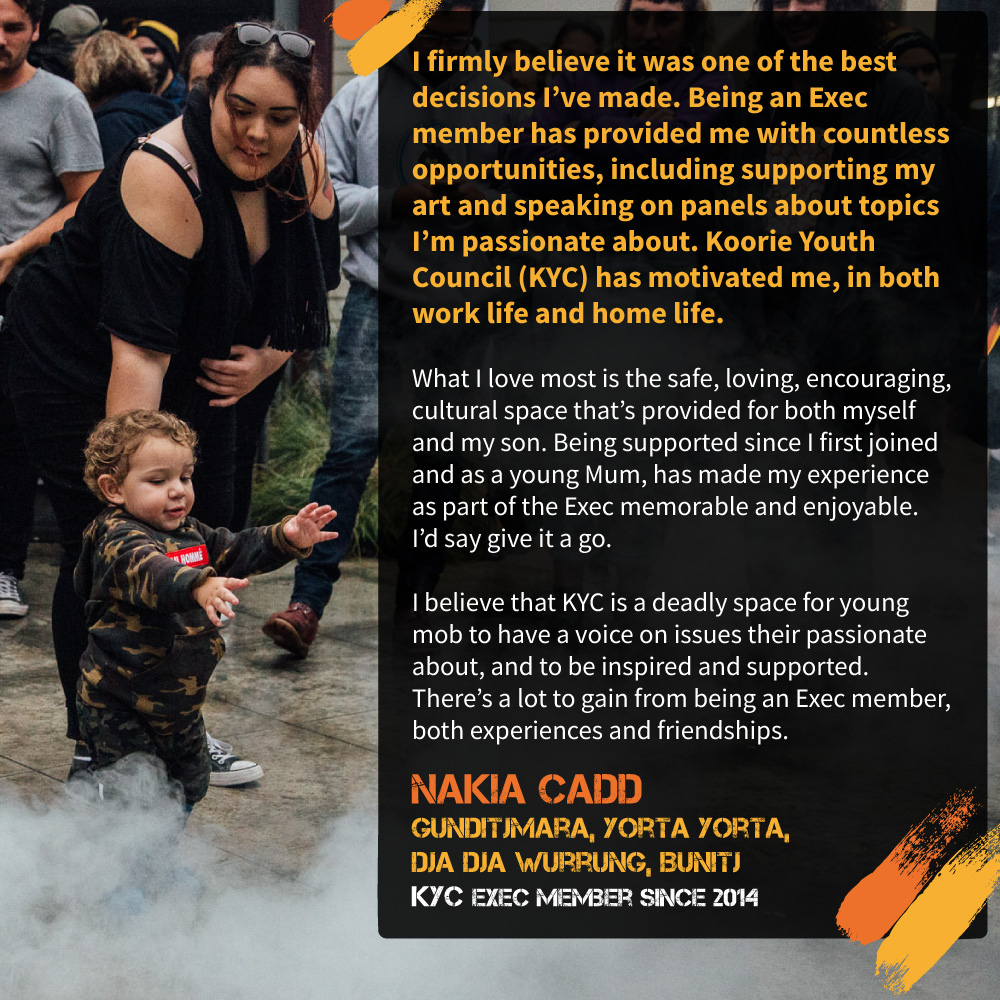 """What I love most is the safe, loving, encouraging, cultural space that's provided for both myself and my son. Being supported since I first joined and as a young Mum, has made my experience as part of the Exec memorable and enjoyable. I'd say give it a go."" Nakia Cadd, Gunditjmara, Yorta Yorta, Dja Dja Wurrung, Bunitj, and KYC Exec member since 2014."